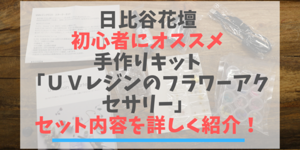 日比谷花壇 初心者にオススメなキット 「UVレジンのフラワーアクセサリー」の セット内容を詳しく紹介!