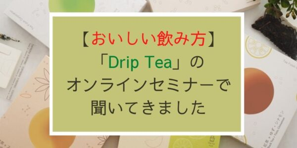 「Drip Tea」美味しい入れ方_オンラインセミナーで聞きました